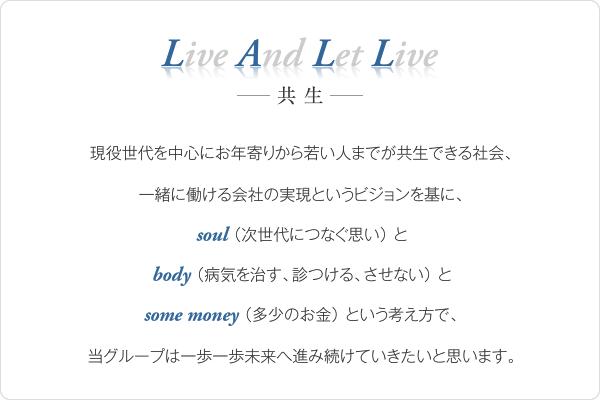 Live And Let Live ー共生ー  現役世代を中心にお年寄りから若い人までが共生できる社会、 一緒に働ける会社の実現というビジョンを基に、 soul(次世代につなぐ思い)と body(病気を治す、診つける、させない)と some money(多少のお金)という考え方で、 当グループは一歩一歩未来へ進み続けていきたいと思います。